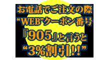 お電話でご注文の際、WBクーポン番号『905』とお伝えください。※WEBサイトを見て電話注文された方が3%割引するクーポンです。